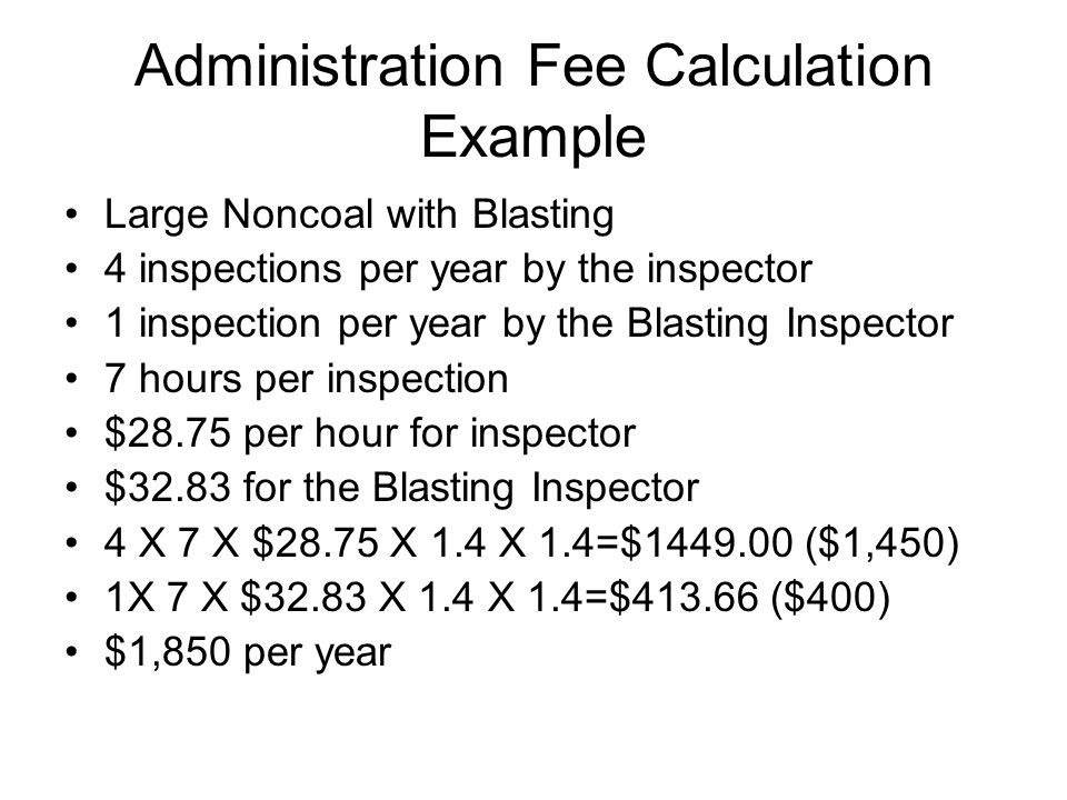 Administration Fee Calculation Example Large Noncoal with Blasting 4 inspections per year by the inspector 1 inspection per year by the Blasting Inspector 7 hours per inspection $28.75 per hour for inspector $32.83 for the Blasting Inspector 4 X 7 X $28.75 X 1.4 X 1.4=$1449.00 ($1,450) 1X 7 X $32.83 X 1.4 X 1.4=$413.66 ($400) $1,850 per year