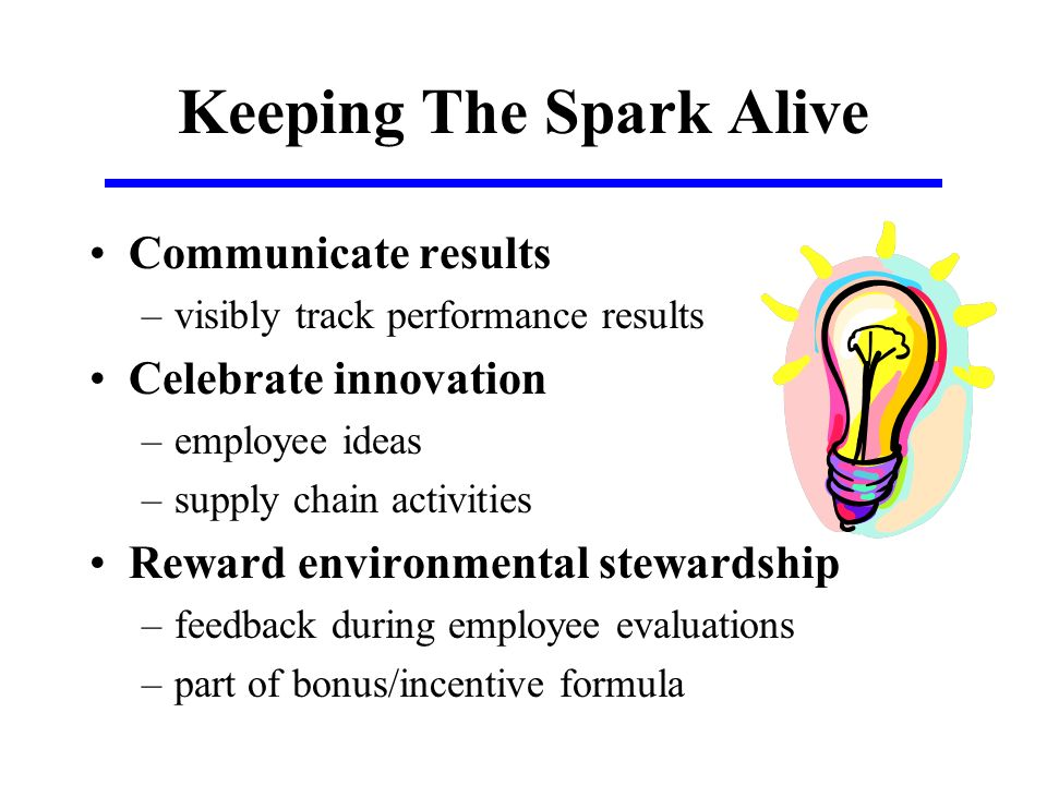 Keeping The Spark Alive Communicate results –visibly track performance results Celebrate innovation –employee ideas –supply chain activities Reward environmental stewardship –feedback during employee evaluations –part of bonus/incentive formula