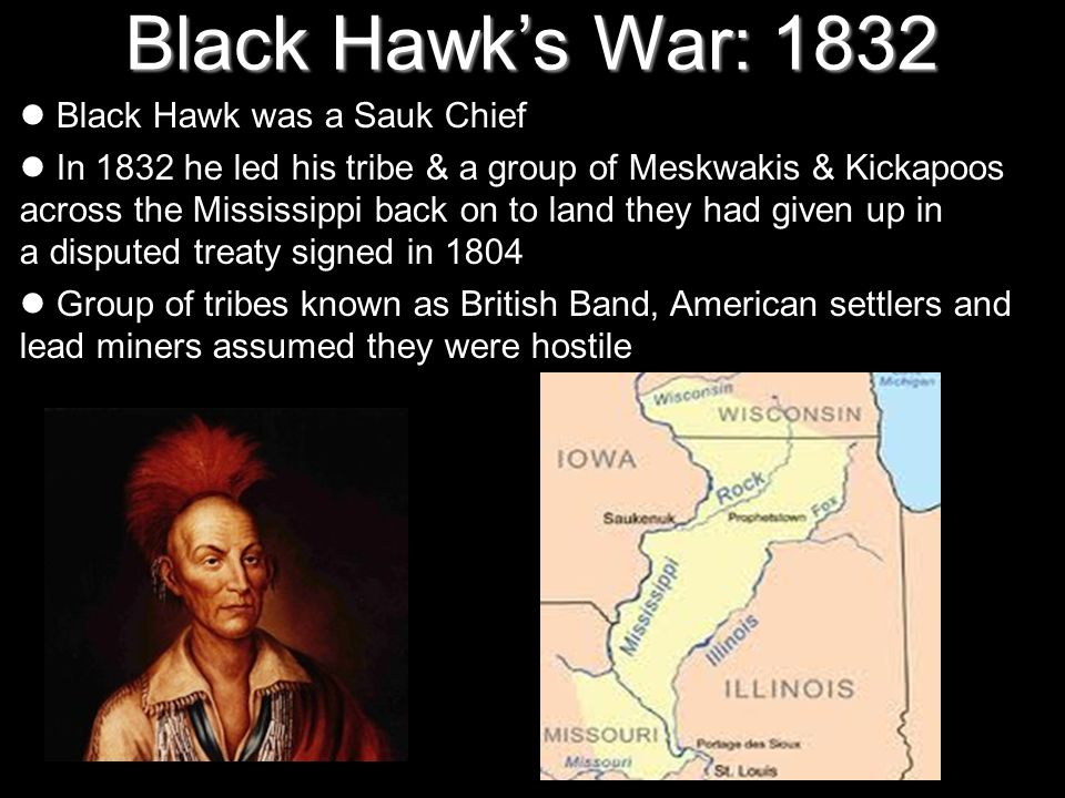 Black Hawks War: 1832 Black Hawk was a Sauk Chief In 1832 he led his tribe & a group of Meskwakis & Kickapoos across the Mississippi back on to land t