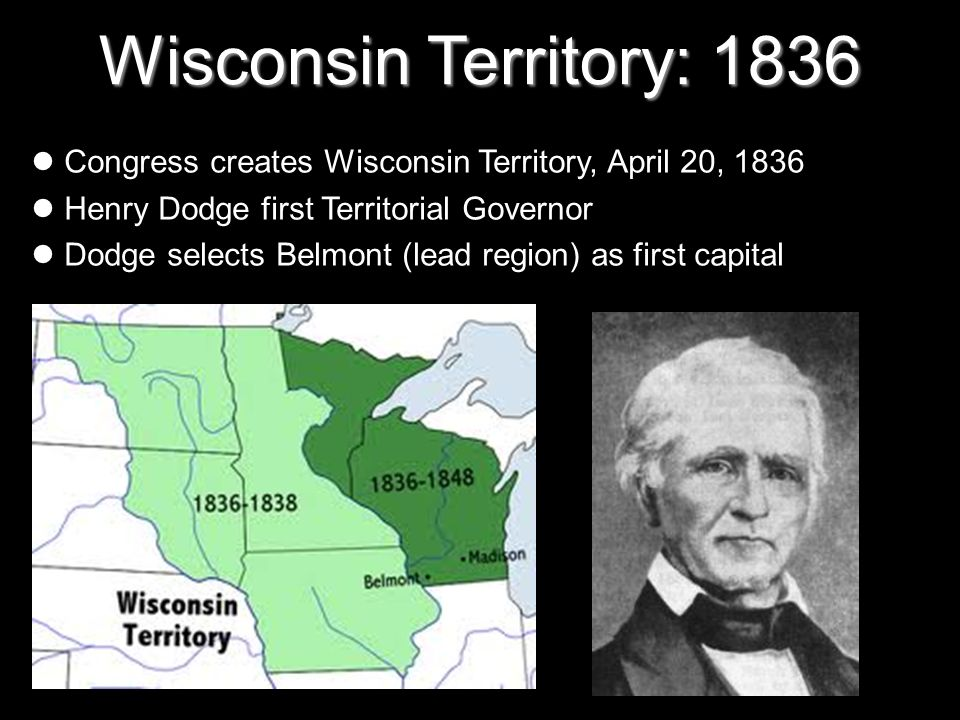 Wisconsin Territory: 1836 Congress creates Wisconsin Territory, April 20, 1836 Henry Dodge first Territorial Governor Dodge selects Belmont (lead regi