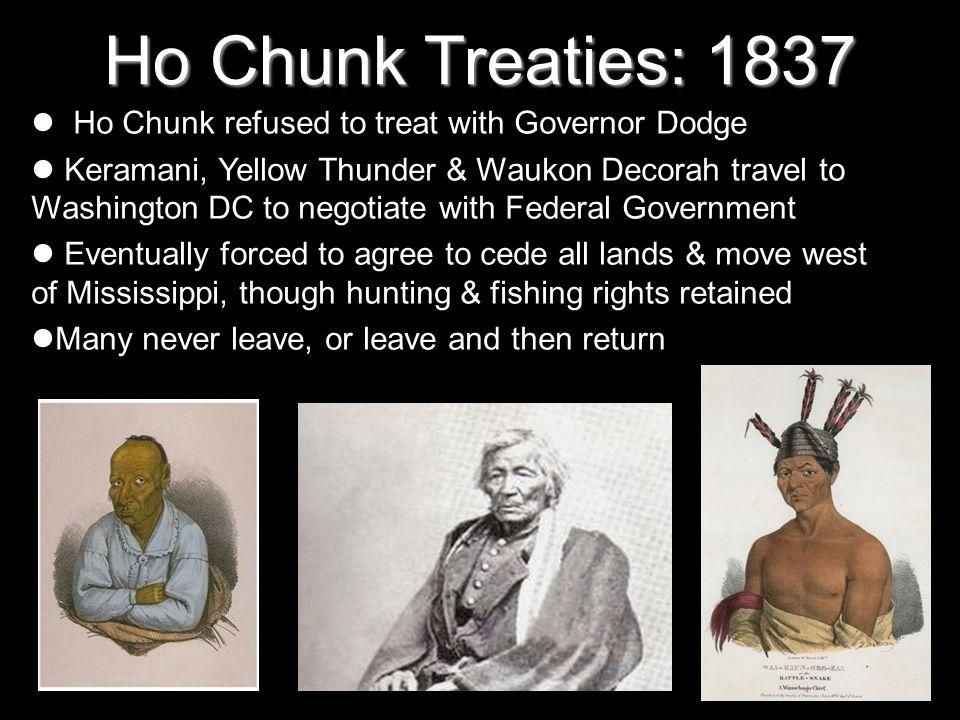 Ho Chunk Treaties: 1837 Ho Chunk refused to treat with Governor Dodge Keramani, Yellow Thunder & Waukon Decorah travel to Washington DC to negotiate w