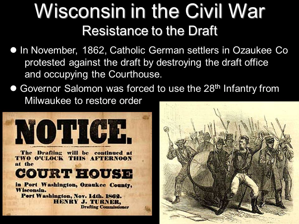 Wisconsin in the Civil War Resistance to the Draft In November, 1862, Catholic German settlers in Ozaukee Co protested against the draft by destroying