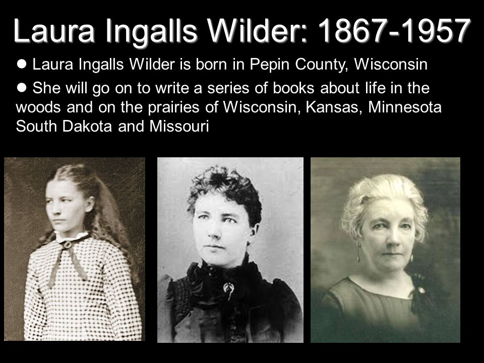 Laura Ingalls Wilder: 1867-1957 Laura Ingalls Wilder is born in Pepin County, Wisconsin She will go on to write a series of books about life in the wo