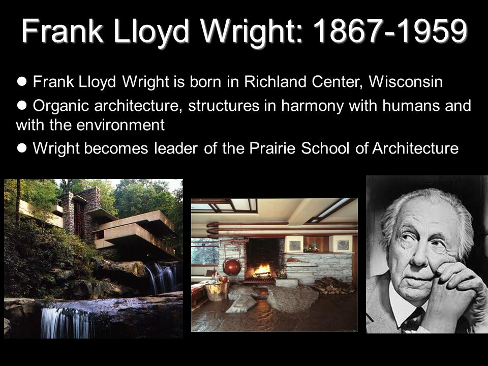 Frank Lloyd Wright: 1867-1959 Frank Lloyd Wright is born in Richland Center, Wisconsin Organic architecture, structures in harmony with humans and wit