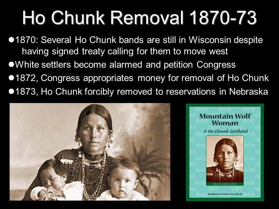 Ho Chunk Removal 1870-73 1870: Several Ho Chunk bands are still in Wisconsin despite having signed treaty calling for them to move west White settlers