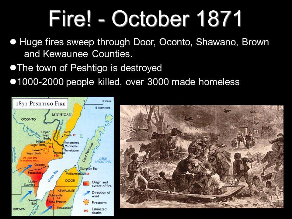 Fire! - October 1871 Huge fires sweep through Door, Oconto, Shawano, Brown and Kewaunee Counties. The town of Peshtigo is destroyed 1000-2000 people k
