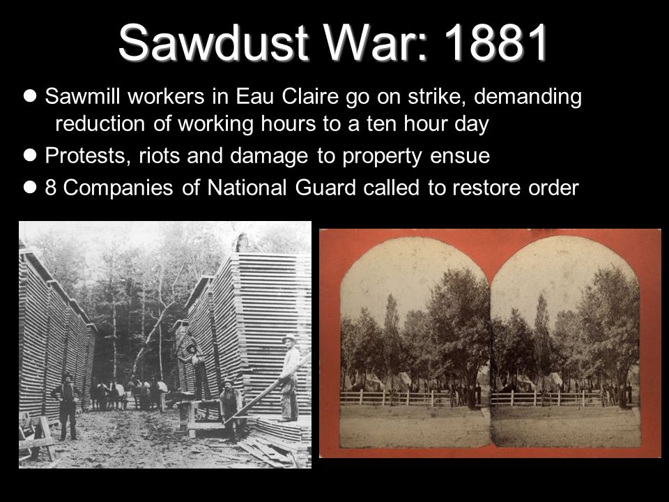 Sawdust War: 1881 Sawmill workers in Eau Claire go on strike, demanding reduction of working hours to a ten hour day Protests, riots and damage to pro