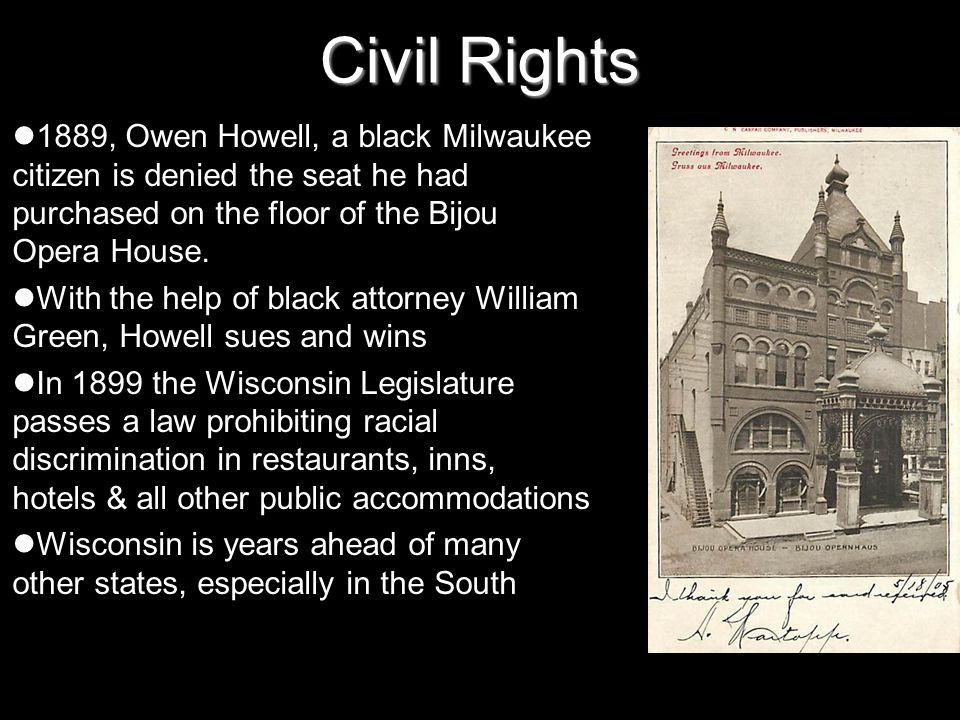 Civil Rights 1889, Owen Howell, a black Milwaukee citizen is denied the seat he had purchased on the floor of the Bijou Opera House. With the help of