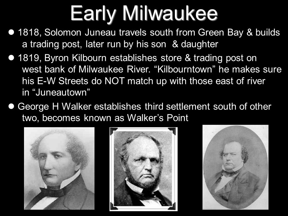 Early Milwaukee 1818, Solomon Juneau travels south from Green Bay & builds a trading post, later run by his son & daughter 1819, Byron Kilbourn establ