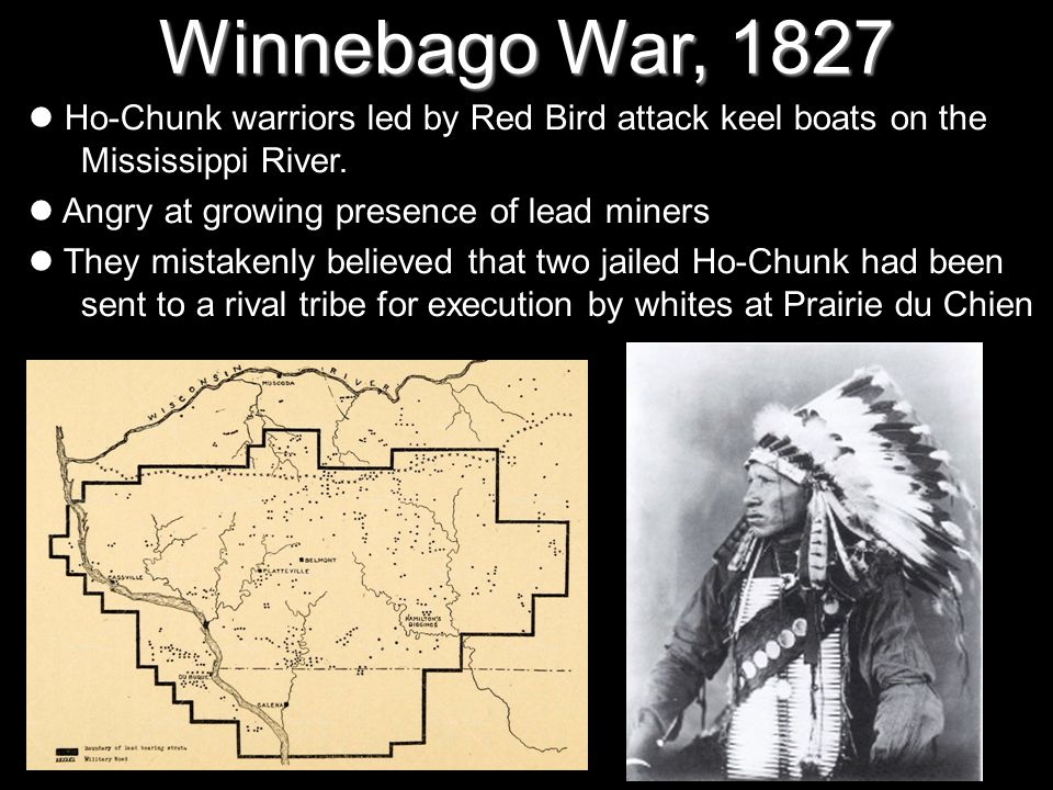 Winnebago War, 1827 Ho-Chunk warriors led by Red Bird attack keel boats on the Mississippi River. Angry at growing presence of lead miners They mistak