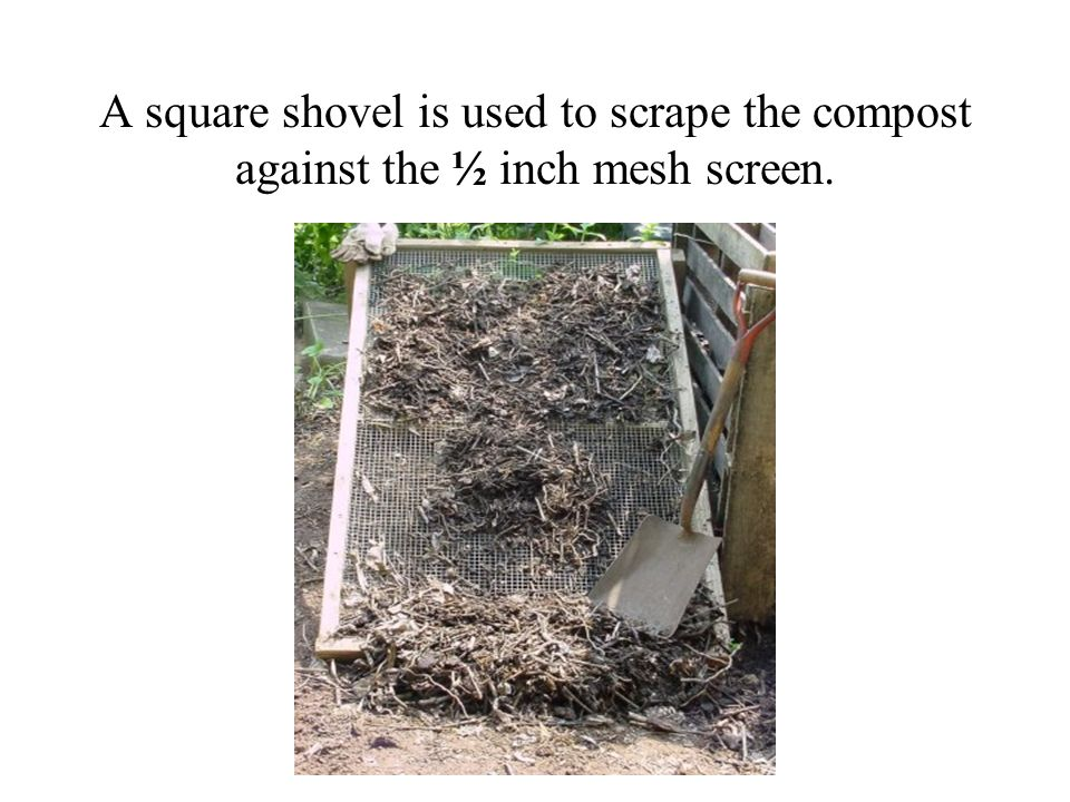 A square shovel is used to scrape the compost against the ½ inch mesh screen.