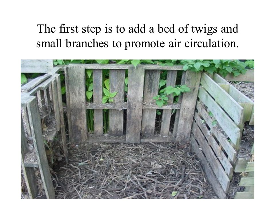 The first step is to add a bed of twigs and small branches to promote air circulation.