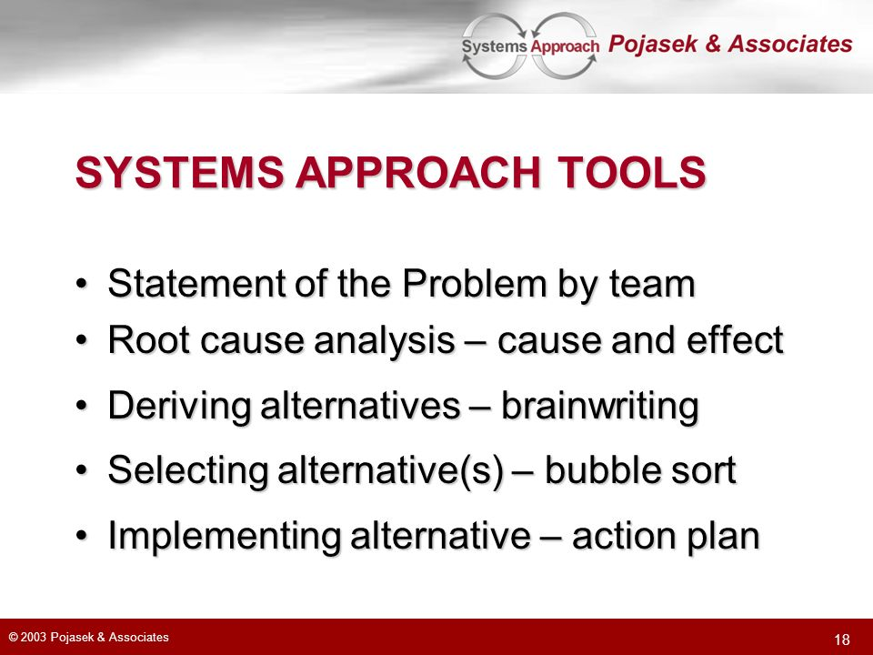 © 2003 Pojasek & Associates 18 SYSTEMS APPROACH TOOLS Statement of the Problem by teamStatement of the Problem by team Root cause analysis – cause and effectRoot cause analysis – cause and effect Deriving alternatives – brainwritingDeriving alternatives – brainwriting Selecting alternative(s) – bubble sortSelecting alternative(s) – bubble sort Implementing alternative – action planImplementing alternative – action plan