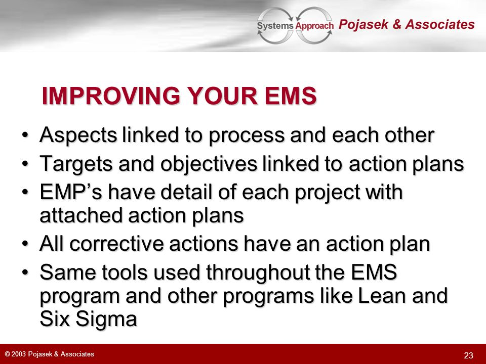 © 2003 Pojasek & Associates 23 IMPROVING YOUR EMS Aspects linked to process and each otherAspects linked to process and each other Targets and objectives linked to action plansTargets and objectives linked to action plans EMPs have detail of each project with attached action plansEMPs have detail of each project with attached action plans All corrective actions have an action planAll corrective actions have an action plan Same tools used throughout the EMS program and other programs like Lean and Six SigmaSame tools used throughout the EMS program and other programs like Lean and Six Sigma