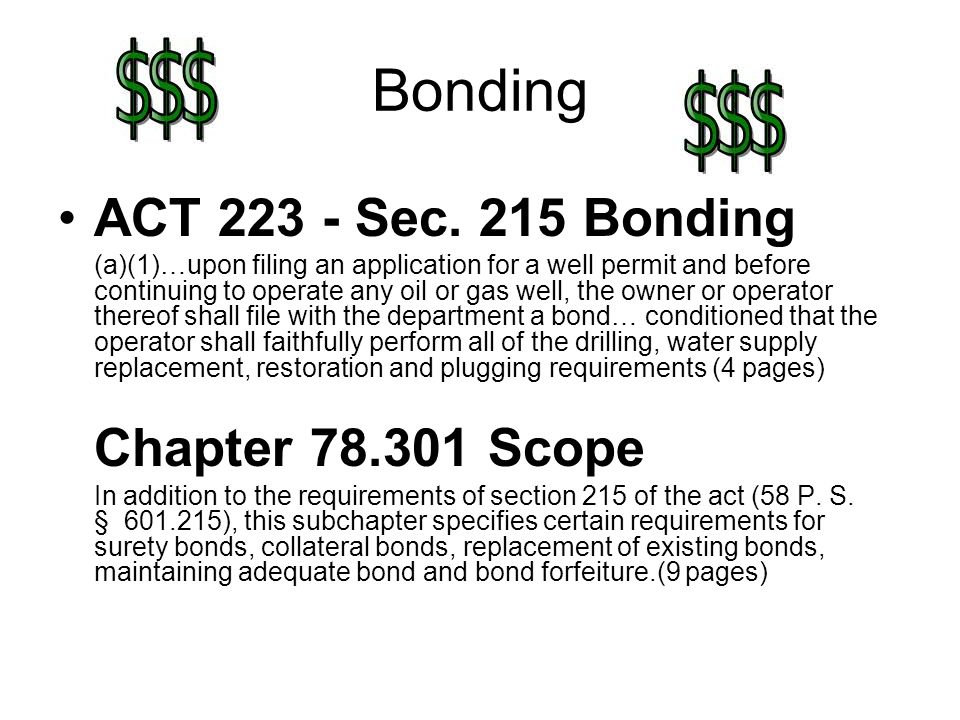 Bonding ACT 223 - Sec. 215 Bonding (a)(1)…upon filing an application for a well permit and before continuing to operate any oil or gas well, the owner