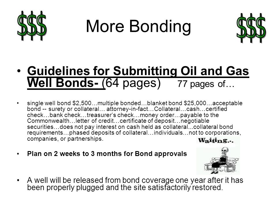 More Bonding Guidelines for Submitting Oil and Gas Well Bonds- (64 pages) 77 pages of… single well bond $2,500…multiple bonded…blanket bond $25,000…acceptable bond -- surety or collateral… attorney-in-fact…Collateral…cash…certified check…bank check…treasurers check…money order…payable to the Commonwealth…letter of credit…certificate of deposit…negotiable securities…does not pay interest on cash held as collateral...collateral bond requirements…phased deposits of collateral…individuals…not to corporations, companies, or partnerships.