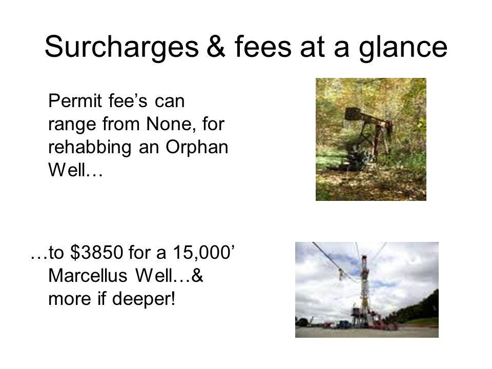 Surcharges & fees at a glance Permit fees can range from None, for rehabbing an Orphan Well… …to $3850 for a 15,000 Marcellus Well…& more if deeper!