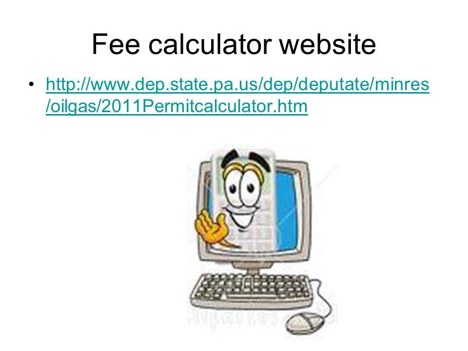 Fee calculator website http://www.dep.state.pa.us/dep/deputate/minres /oilgas/2011Permitcalculator.htmhttp://www.dep.state.pa.us/dep/deputate/minres /