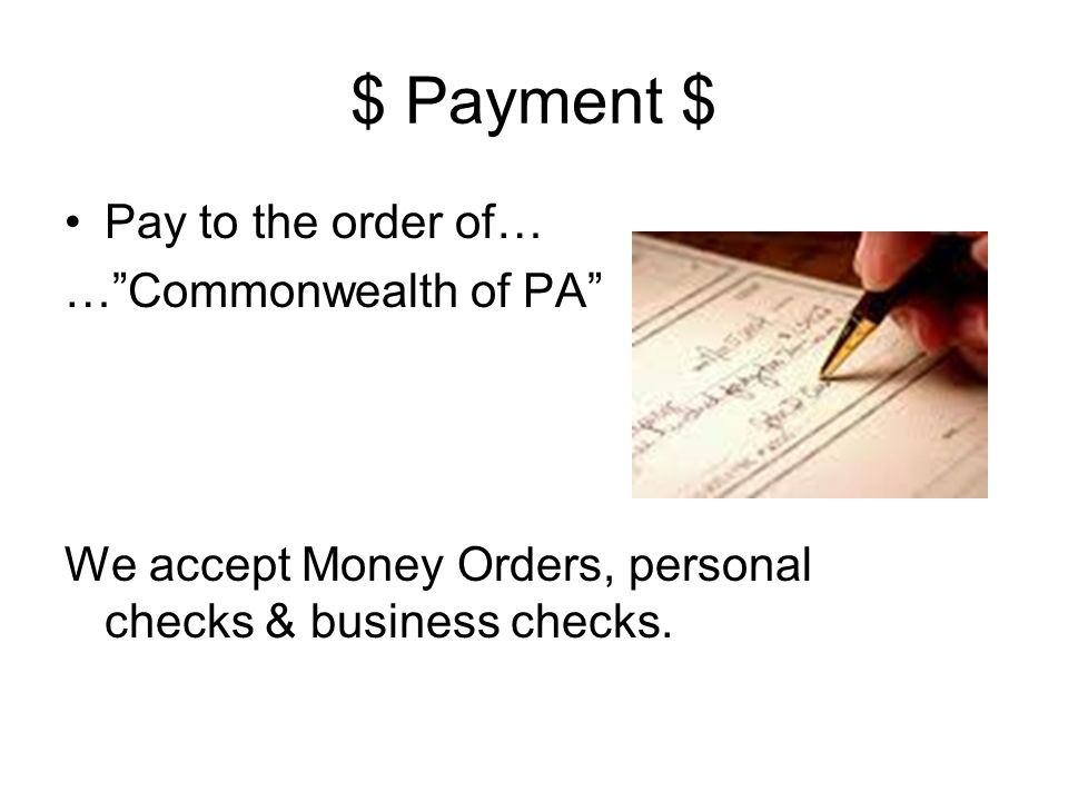 $ Payment $ Pay to the order of… …Commonwealth of PA We accept Money Orders, personal checks & business checks.