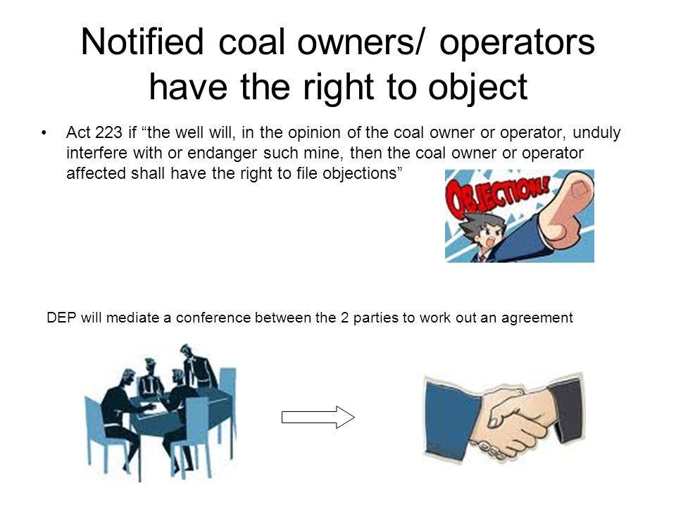 Notified coal owners/ operators have the right to object Act 223 if the well will, in the opinion of the coal owner or operator, unduly interfere with or endanger such mine, then the coal owner or operator affected shall have the right to file objections DEP will mediate a conference between the 2 parties to work out an agreement
