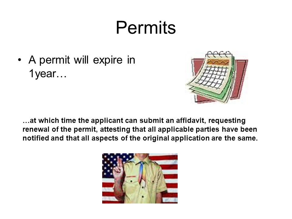 Permits A permit will expire in 1year… …at which time the applicant can submit an affidavit, requesting renewal of the permit, attesting that all applicable parties have been notified and that all aspects of the original application are the same.