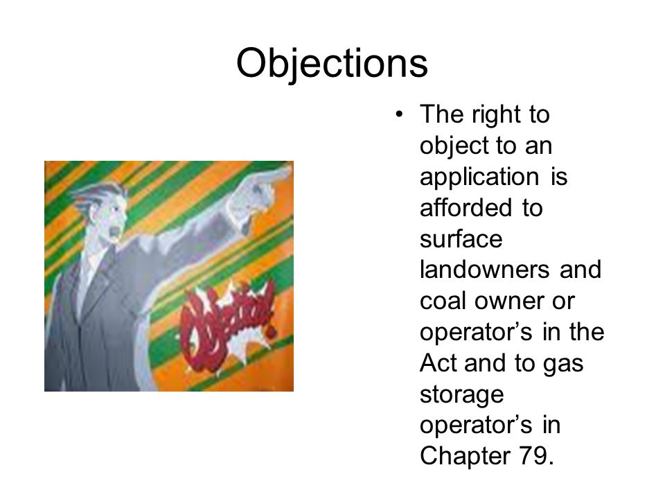 Objections The right to object to an application is afforded to surface landowners and coal owner or operators in the Act and to gas storage operators in Chapter 79.
