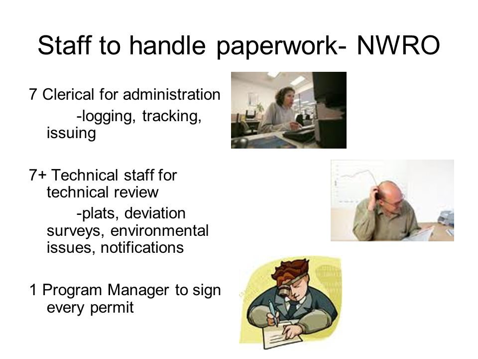 Staff to handle paperwork- NWRO 7 Clerical for administration -logging, tracking, issuing 7+ Technical staff for technical review -plats, deviation surveys, environmental issues, notifications 1 Program Manager to sign every permit