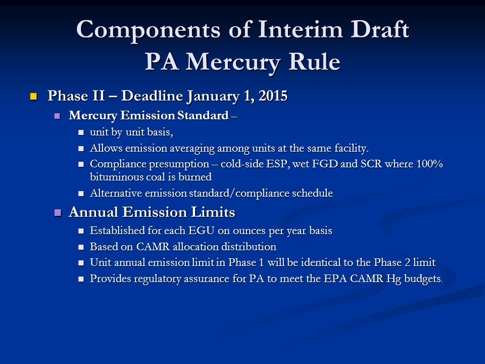 Components of Interim Draft PA Mercury Rule Phase II – Deadline January 1, 2015 Phase II – Deadline January 1, 2015 Mercury Emission Standard – Mercury Emission Standard – unit by unit basis, unit by unit basis, Allows emission averaging among units at the same facility.