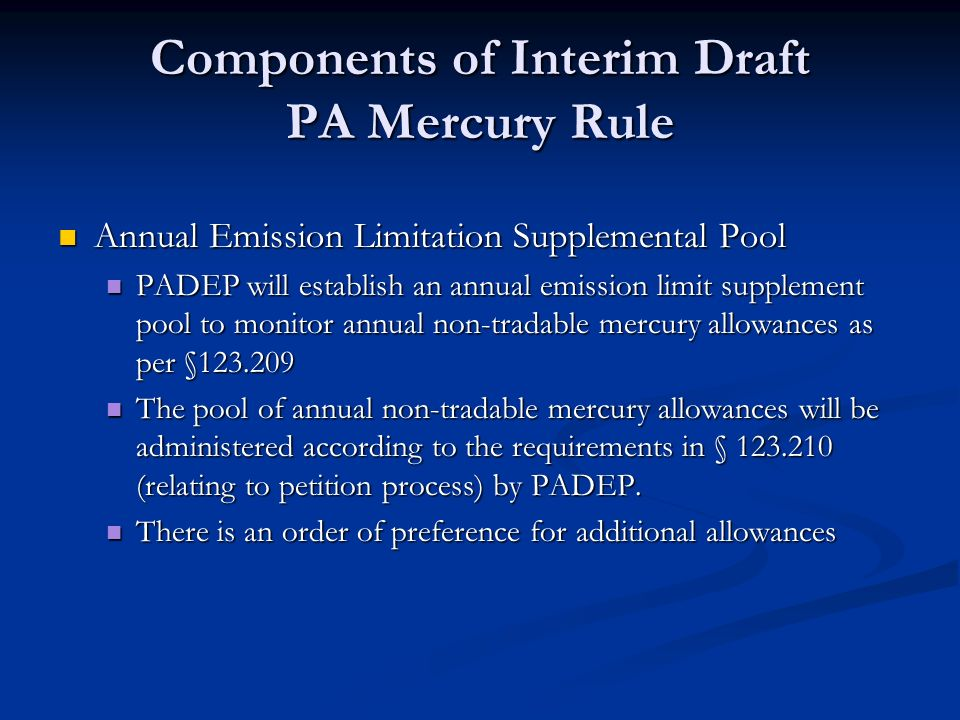 Components of Interim Draft PA Mercury Rule Annual Emission Limitation Supplemental Pool Annual Emission Limitation Supplemental Pool PADEP will establish an annual emission limit supplement pool to monitor annual non-tradable mercury allowances as per §123.209 PADEP will establish an annual emission limit supplement pool to monitor annual non-tradable mercury allowances as per §123.209 The pool of annual non-tradable mercury allowances will be administered according to the requirements in § 123.210 (relating to petition process) by PADEP.
