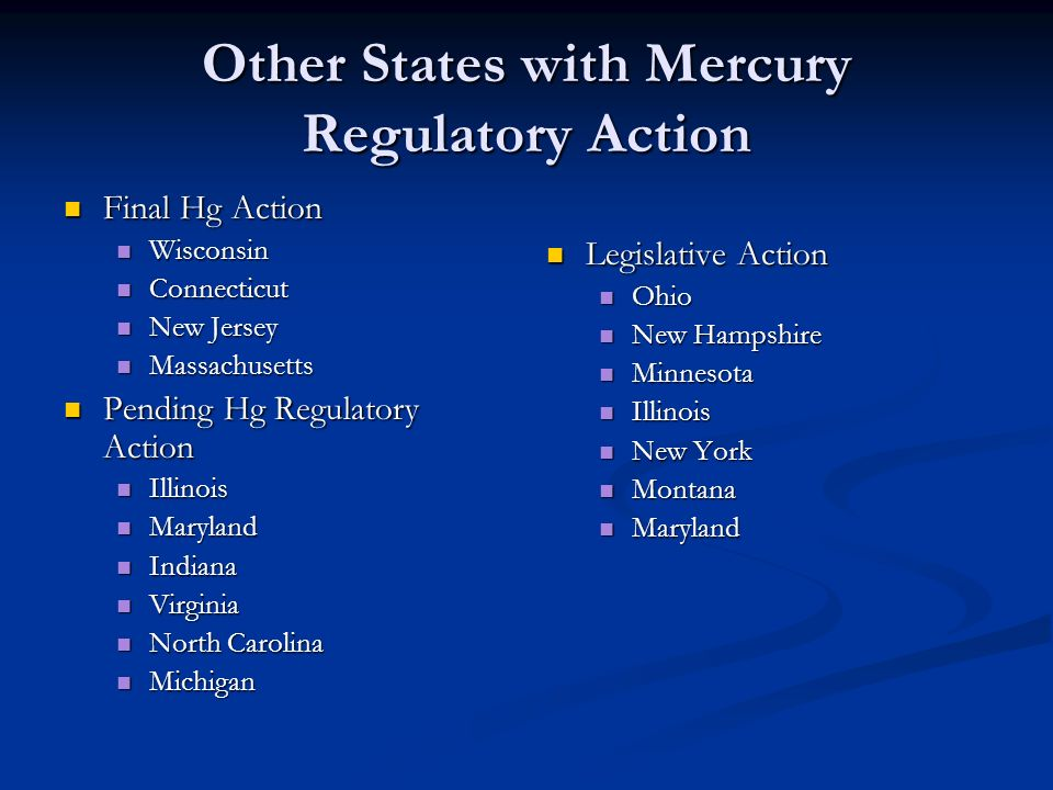 Other States with Mercury Regulatory Action Final Hg Action Final Hg Action Wisconsin Wisconsin Connecticut Connecticut New Jersey New Jersey Massachusetts Massachusetts Pending Hg Regulatory Action Pending Hg Regulatory Action Illinois Illinois Maryland Maryland Indiana Indiana Virginia Virginia North Carolina North Carolina Michigan Michigan Legislative Action Ohio New Hampshire Minnesota Illinois New York Montana Maryland