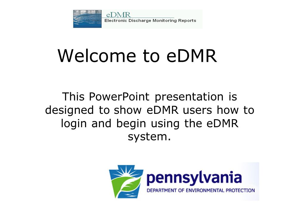 Welcome to eDMR This PowerPoint presentation is designed to show eDMR users how to login and begin using the eDMR system.