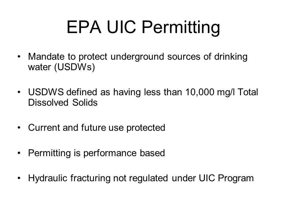 EPA UIC Permitting Mandate to protect underground sources of drinking water (USDWs) USDWS defined as having less than 10,000 mg/l Total Dissolved Solids Current and future use protected Permitting is performance based Hydraulic fracturing not regulated under UIC Program