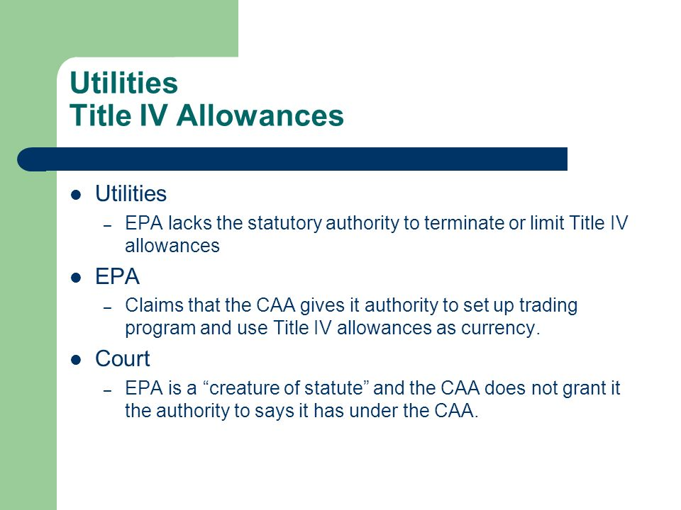 Utilities Title IV Allowances Utilities – EPA lacks the statutory authority to terminate or limit Title IV allowances EPA – Claims that the CAA gives it authority to set up trading program and use Title IV allowances as currency.