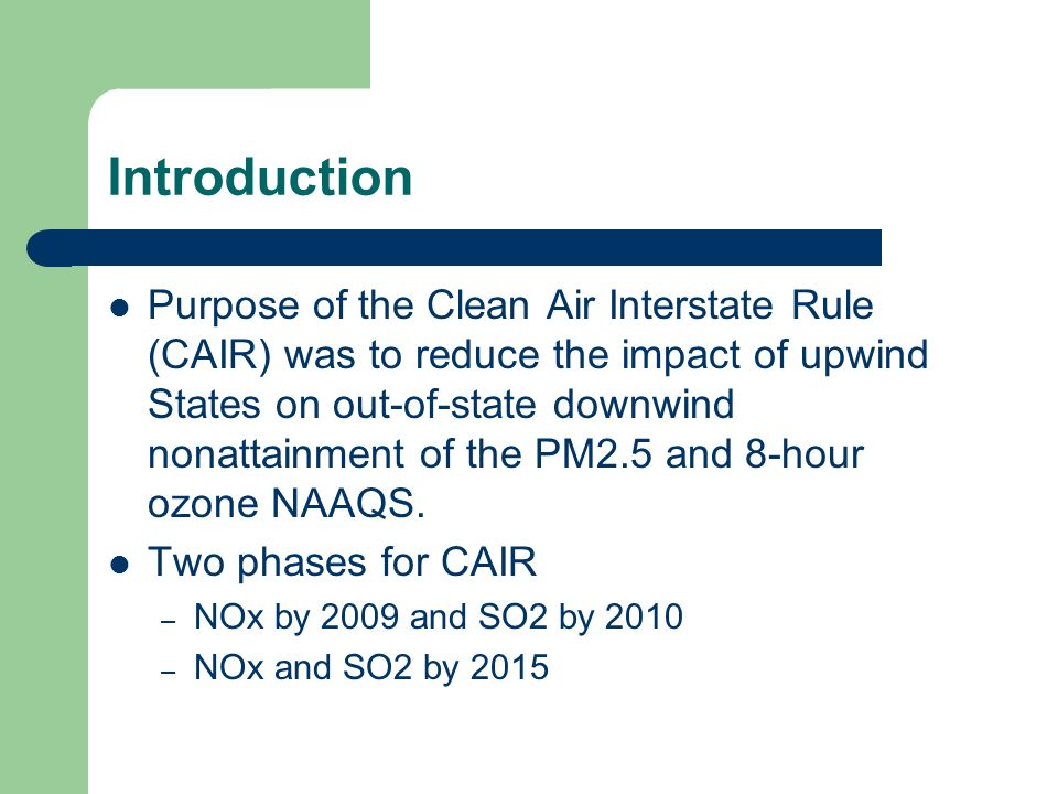 Introduction Purpose of the Clean Air Interstate Rule (CAIR) was to reduce the impact of upwind States on out-of-state downwind nonattainment of the PM2.5 and 8-hour ozone NAAQS.
