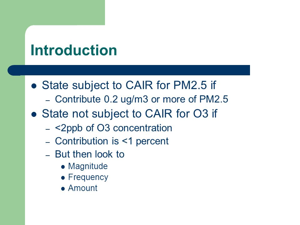 Introduction State subject to CAIR for PM2.5 if – Contribute 0.2 ug/m3 or more of PM2.5 State not subject to CAIR for O3 if – <2ppb of O3 concentration – Contribution is <1 percent – But then look to Magnitude Frequency Amount