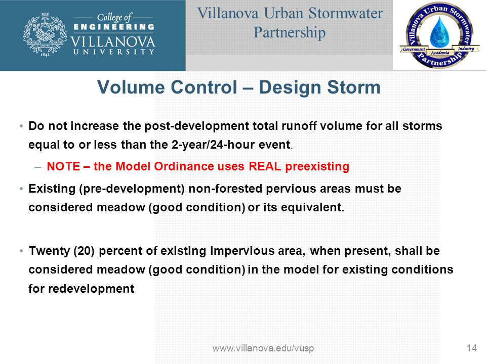 Villanova Urban Stormwater Partnership www.villanova.edu/vusp14 Volume Control – Design Storm Do not increase the post-development total runoff volume for all storms equal to or less than the 2-year/24-hour event.