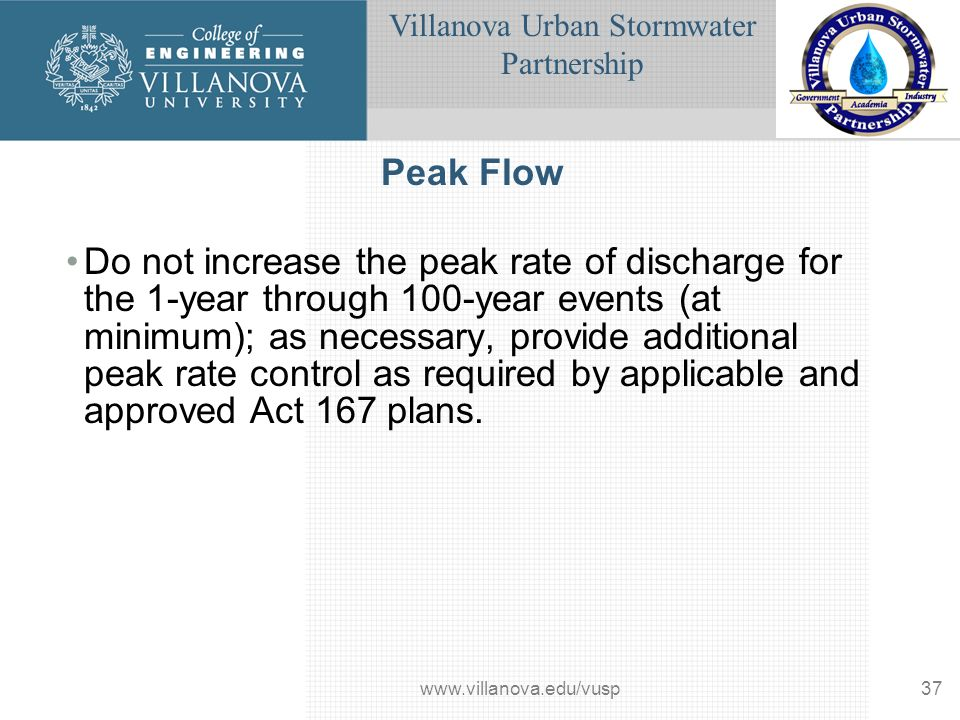 Villanova Urban Stormwater Partnership www.villanova.edu/vusp37 Peak Flow Do not increase the peak rate of discharge for the 1-year through 100-year events (at minimum); as necessary, provide additional peak rate control as required by applicable and approved Act 167 plans.
