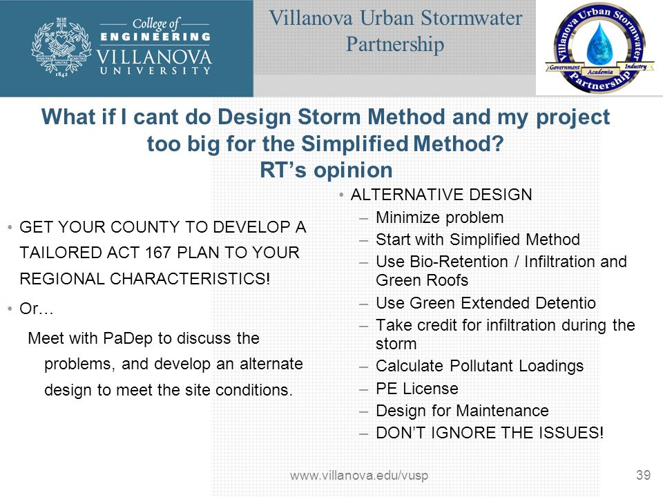 Villanova Urban Stormwater Partnership www.villanova.edu/vusp39 What if I cant do Design Storm Method and my project too big for the Simplified Method.