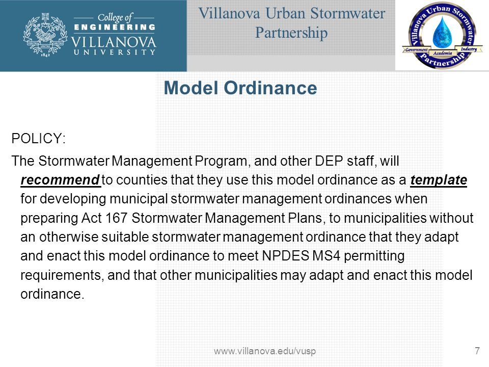 Villanova Urban Stormwater Partnership www.villanova.edu/vusp8 10 – Stormwater Guidelines Managing stormwater as a resource; Preserving and utilizing existing natural features and systems; Managing stormwater as close to the source as possible; Sustaining the hydrologic balance of surface and ground water; Disconnecting, decentralizing and distributing sources and discharges; Slowing runoff down, and not speeding it up; Preventing potential water quality and quantity problems; Minimizing problems that cannot be avoided; Integrating stormwater management into the initial site design process; and Inspecting and maintaining all BMPs.