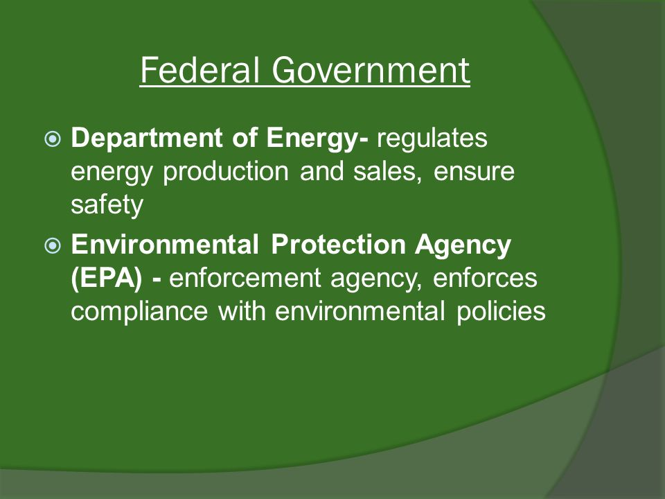 Federal Government Department of Energy- regulates energy production and sales, ensure safety Environmental Protection Agency (EPA) - enforcement agency, enforces compliance with environmental policies