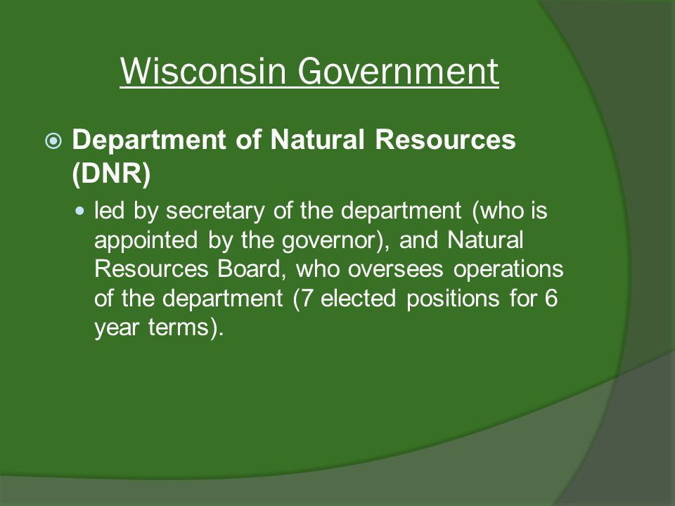 Wisconsin Government Department of Natural Resources (DNR) led by secretary of the department (who is appointed by the governor), and Natural Resources Board, who oversees operations of the department (7 elected positions for 6 year terms).