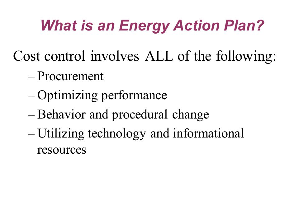 Cost control involves ALL of the following: –Procurement –Optimizing performance –Behavior and procedural change –Utilizing technology and informational resources What is an Energy Action Plan