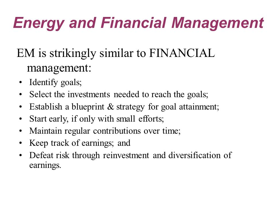 EM is strikingly similar to FINANCIAL management: Identify goals; Select the investments needed to reach the goals; Establish a blueprint & strategy for goal attainment; Start early, if only with small efforts; Maintain regular contributions over time; Keep track of earnings; and Defeat risk through reinvestment and diversification of earnings.