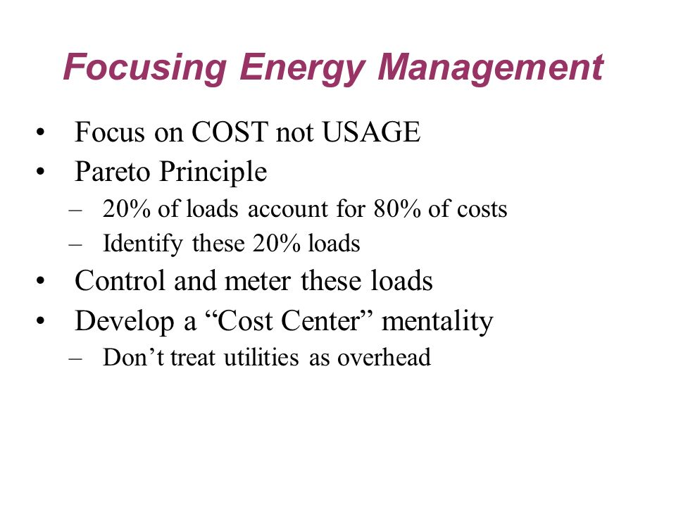 Focus on COST not USAGE Pareto Principle –20% of loads account for 80% of costs –Identify these 20% loads Control and meter these loads Develop a Cost Center mentality –Dont treat utilities as overhead Focusing Energy Management