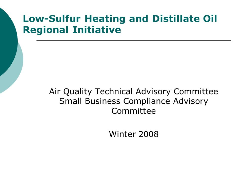 Low-Sulfur Heating and Distillate Oil Regional Initiative Air Quality Technical Advisory Committee Small Business Compliance Advisory Committee Winter 2008