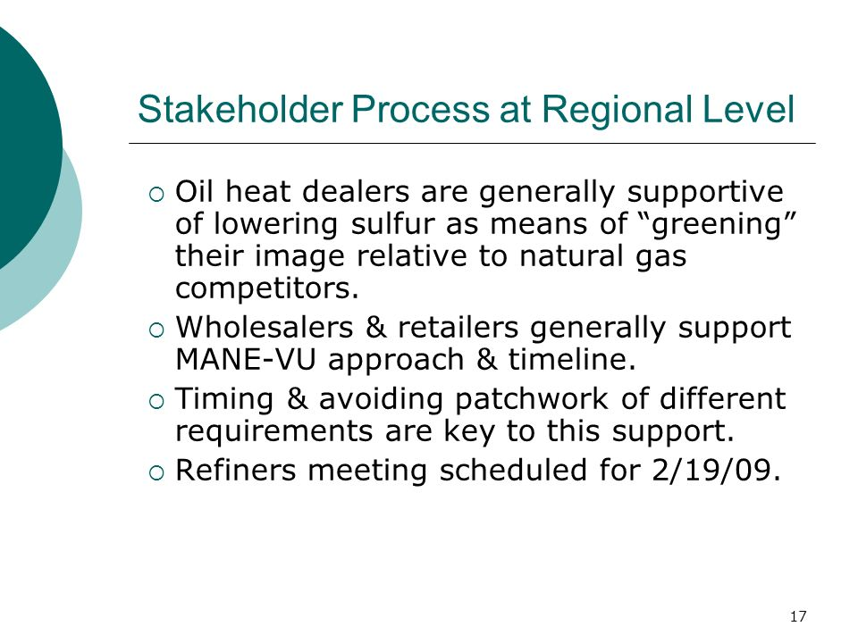 17 Stakeholder Process at Regional Level Oil heat dealers are generally supportive of lowering sulfur as means of greening their image relative to natural gas competitors.