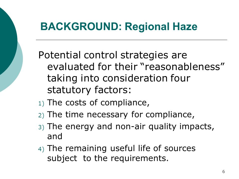 6 BACKGROUND: Regional Haze Potential control strategies are evaluated for their reasonableness taking into consideration four statutory factors: 1) The costs of compliance, 2) The time necessary for compliance, 3) The energy and non-air quality impacts, and 4) The remaining useful life of sources subject to the requirements.
