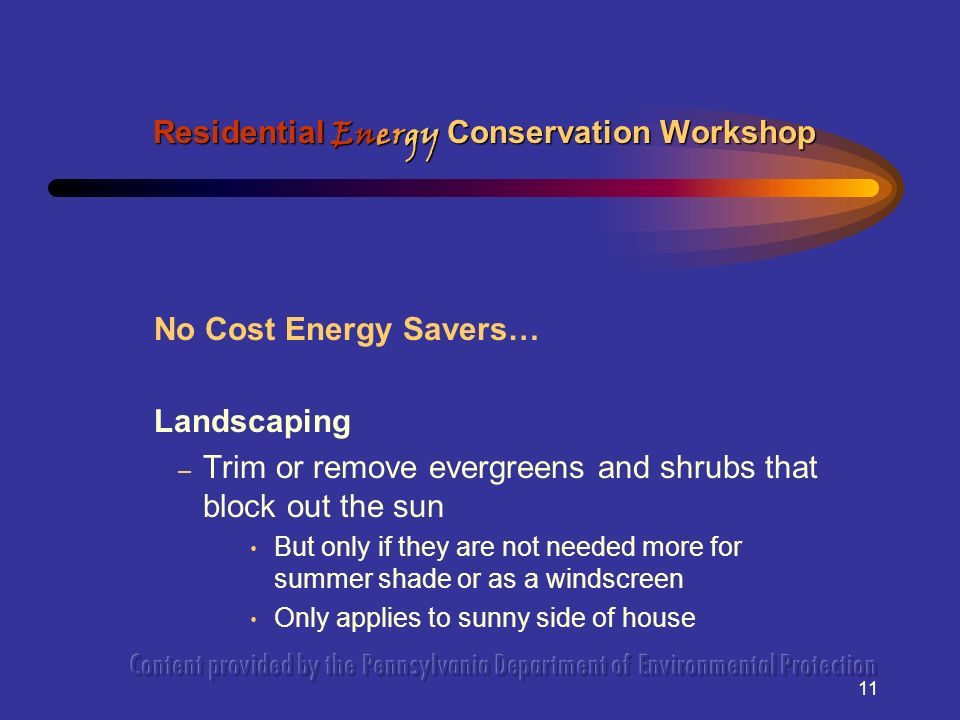 11 No Cost Energy Savers… Landscaping – Trim or remove evergreens and shrubs that block out the sun But only if they are not needed more for summer sh