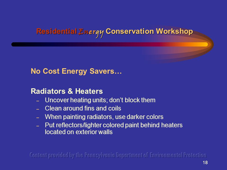 18 No Cost Energy Savers… Radiators & Heaters – Uncover heating units; dont block them – Clean around fins and coils – When painting radiators, use da