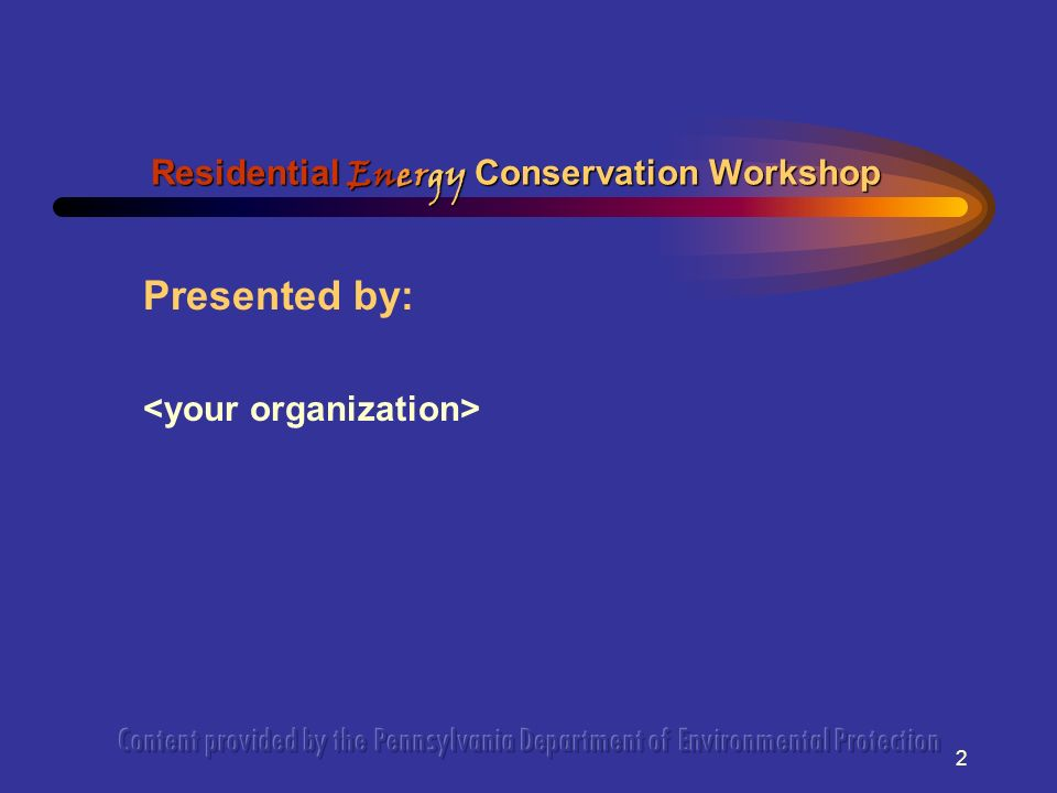 2 Presented by: Residential Energy Conservation Workshop